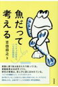 魚だって考える キンギョの好奇心、ハゼの空間認知  /築地書館/吉田将之