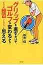 グリップを直すだけでゴルフが変わるから「もう一度練習してみよう」と思える   /東邦出版/松吉信