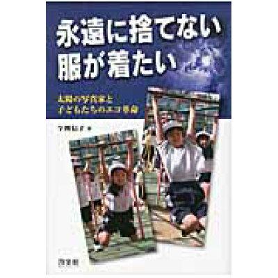 永遠に捨てない服が着たい 太陽の写真家と子どもたちのエコ革命  /汐文社/今関信子