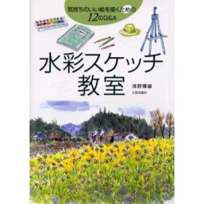 水彩スケッチ教室 気持ちのいい絵を描くための12のQ&A  /日貿出版社/浅野輝雄