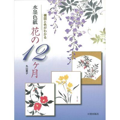 水墨色紙花の12ケ月 構図と色がわかる  /日貿出版社/丸山東子
