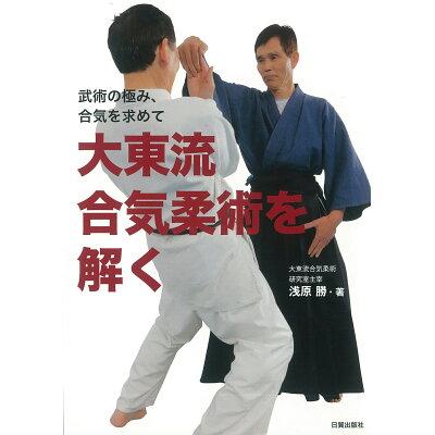 武術の極み、合気を求めて大東流合気柔術を解く 武術の極み、合気を求めて  /日貿出版社/浅原勝