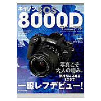 キヤノンEOS 8000Dマニュアル 写真こそ大人の嗜み。気持ちに応えるEOSで一眼レフ  /日本カメラ社