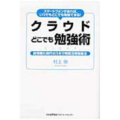 クラウドどこでも勉強術 スマ-トフォンがあれば、いつでもどこでも勉強できる  /日本能率協会マネジメントセンタ-/村上崇