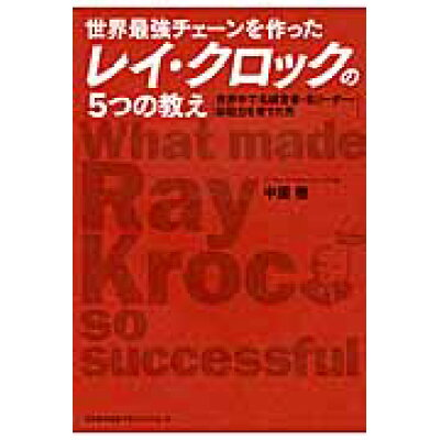 世界最強チェ-ンを作ったレイ・クロックの5つの教え 世界中で名経営者・名リ-ダ-・即戦力を育てた男  /日本能率協会マネジメントセンタ-/中園徹