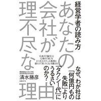 あなたの会社が理不尽な理由 経営学者の読み方  /日経BP社/清水勝彦