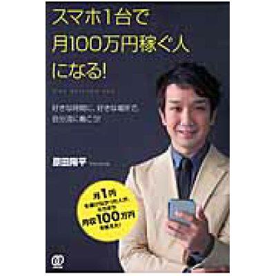 スマホ1台で月100万円稼ぐ人になる! 好きな時間に、好きな場所で、自分流に働こう!  /ぱる出版/原田陽平