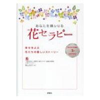 あなたを輝かせる花セラピー 幸せをよぶ花たちの優しいストーリー  /評言社/青山克子