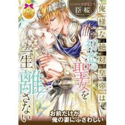 俺様な絶対皇帝は初恋の聖女を一生離さない   /プランタン出版/臣桜