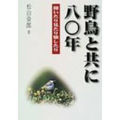 野鳥と共に八〇年 聞いたり見たり験したり  /文一総合出版/松山資郎