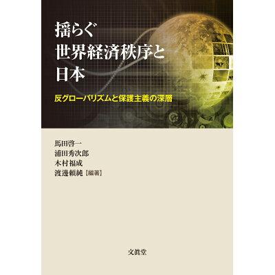 揺らぐ世界経済秩序と日本 反グローバリズムと保護主義の深層  /文眞堂/馬田啓一