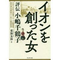イオンを創った女 評伝小嶋千鶴子  /プレジデント社/東海友和