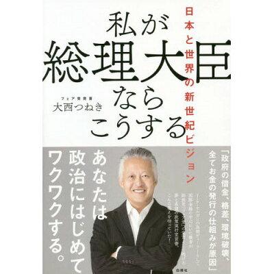 私が総理大臣ならこうする 日本と世界の新世紀ビジョン  /白順社(ゆうプロジェクト)/大西つねき