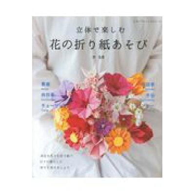 立体で楽しむ花の折り紙あそび   /ブティック社/林弘美