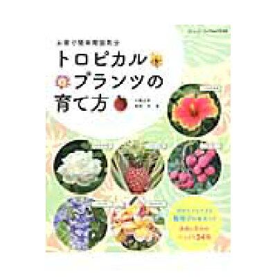 トロピカルプランツの育て方 果樹と花木がたっぷり34種  /ブティック社/三輪正幸