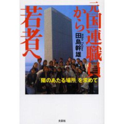 元国連職員から若者へ 「陽のあたる場所」を求めて  /文芸社/田島幹雄