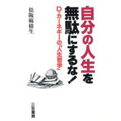 自分の人生を無駄にするな! D.カ-ネギ-の「人生哲学」  /三笠書房/松阪麻樹生