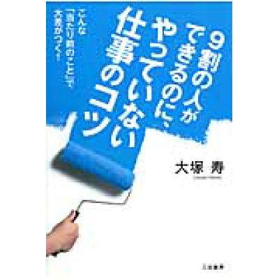 9割の人ができるのに、やっていない仕事のコツ   /三笠書房/大塚寿