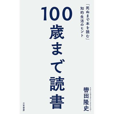 100歳まで読書 「死ぬまで本を読む」知的生活のヒント  /三笠書房/轡田隆史