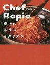 Chef Ropia 極上のおうちイタリアン  /ワニブックス/小林諭史