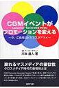CGMイベントがプロモ-ションを変える 今、広告周辺ビジネスがアツイ  /日経BP企画/川本達人