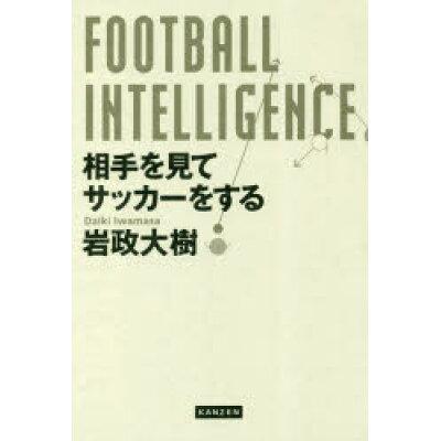 FOOTBALL INTELLIGENCE 相手を見てサッカーをする   /カンゼン/岩政大樹