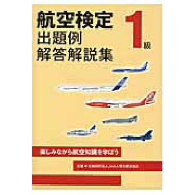 航空検定1級出題例・解答解説集 楽しみながら航空知識を学ぼう  /JAA人間力育成協会