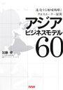 アジアビジネスモデル60 進化する地域戦略とクロスボ-ダ-展開  /エヌ・エヌ・エ-/加藤修