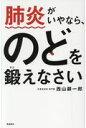 肺炎がいやなら、のどを鍛えなさい   /飛鳥新社/西山耕一郎