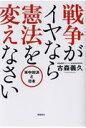 戦争がイヤなら憲法を変えなさい 米中対決と日本  /飛鳥新社/古森義久