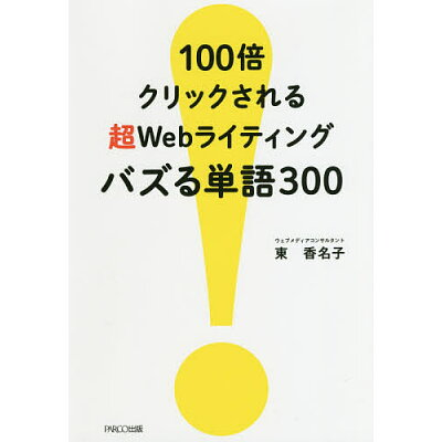 100倍クリックされる超Webライティングバズる単語300   /パルコ出版/東香名子