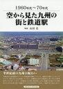 空から見た九州の街と鉄道駅 1960~70年代  /アルファベ-タブックス/山田亮