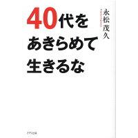 40代をあきらめて生きるな   /きずな出版/永松茂久