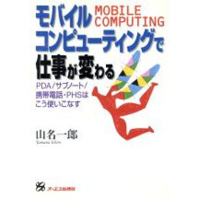 モバイルコンピュ-ティングで仕事が変わる PDA/サブノ-ト/携帯電話・PHSはこう使いこな  /ジェイ・インタ-ナショナル/山名一郎