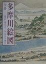 多摩川絵図 今昔-源流から河口まで  /けやき出版(立川)/今尾恵介