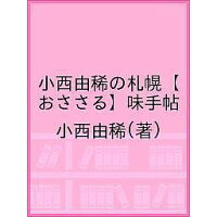 小西由稀の札幌〈おささる〉味手帖 飲・食・買のおいしい店  /財界さっぽろ/小西由稀