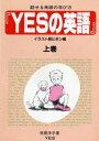 YESの英語 イラスト版 上 話せる英語の学び方 イラスト版 ビギン編 上巻 /YES/世羅洋子