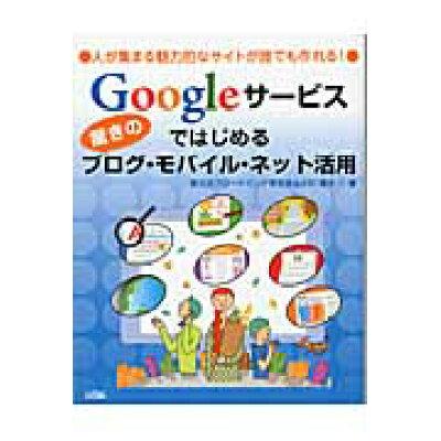 Googleサ-ビスではじめる驚きのブログ・モバイル・ネット活用 人が集まる魅力的なサイトが誰でも作れる!  /ソシム/南大沢ブロ-ドバンド研究会