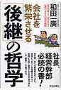 会社を繁栄させる「後継」の哲学 会社を継ぐ人、継がせる人心得ておきたい30の鉄則  /致知出版社/和田一広