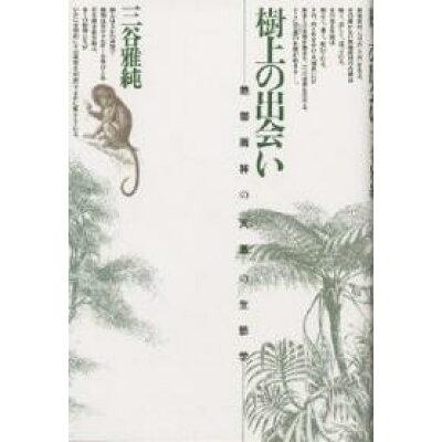樹上の出会い 熱帯雨林の「天蓋」の生態学  /どうぶつ社/三谷雅純