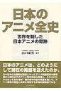 日本のアニメ全史 世界を制した日本アニメの奇跡  /テン・ブックス/山口康男