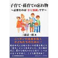 子育て・孫育ての忘れ物 必要なのは「さじ加減」です  /日本地域社会研究所/三浦清一郎