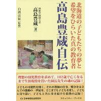 高島豊蔵自伝 北海道の子どもたちの夢と希望をひらいた真の教育者  /日本地域社会研究所/高島豊蔵