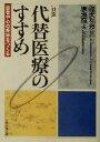 代替医療のすすめ 患者中心の医療をつくる  /日本医療企画/渥美和彦