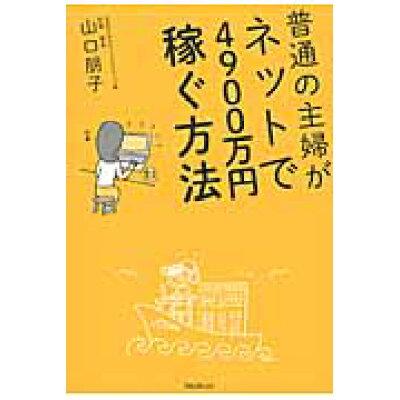 普通の主婦がネットで4900万円稼ぐ方法   /フォレスト出版/山口朋子