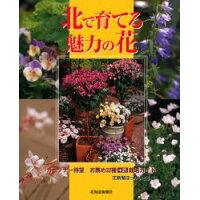 北で育てる魅力の花   /北海道新聞社/花新聞ほっかいどう編集室