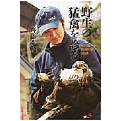 野生の猛禽を診る 獣医師・齊藤慶輔の365日  /北海道新聞社/齊藤慶輔