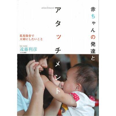 赤ちゃんの発達とアタッチメント 乳児保育で大切にしたいこと  /ひとなる書房/遠藤利彦
