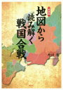 愛蔵版地図から読み解く戦国合戦   /ワック/外川淳