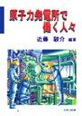 原子力発電所で働く人々   /イ-ア-ルシ-出版/近藤駿介